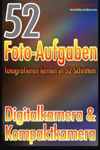 52 Foto-Aufgaben: Fotografieren lernen in 52 Schritten: Digital- & Kompaktkamera