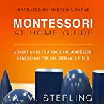 Montessori at Home Guide: A Short Guide to a Practical Montessori Homeschool for Children Ages 2-6, Volume 2 | A M Sterling