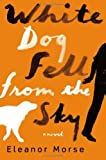 White Dog Fell from the Sky: A Novel by Morse, Eleanor (2013) Hardcover