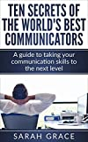 Communication Skills: Ten Secrets of The World's Best Communicators: A guide to taking your communication skills to the next level (communication skills, ... business communication, Leadership)