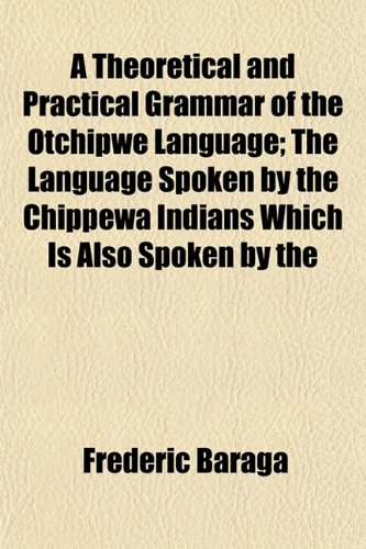 A Theoretical and Practical Grammar of the Otchipwe Language; The Language Spoken by the Chippewa Indians Which Is Also Spoken by the, Frederic Baraga