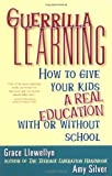 Guerrilla Learning: How to Give Your Kids a Real Education With or Without School