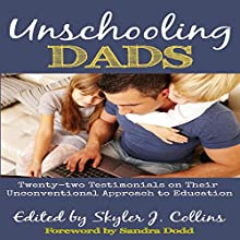 Unschooling Dads: Twenty-Two Testimonials on Their Unconventional Approach to Education Audiobook by Skyler J. Collins Narrated by Randy Fuller