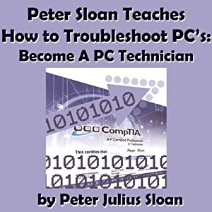 Peter Sloan Teaches How to Troubleshoot PCs: Become a PC Technician, Volume 1 | [Peter Julius Sloan]