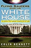 Flying Saucers over the White House: The Inside Story of Captain Edward J. Ruppelt and His Official U.S. Airforce Investigation of UFOs by Colin BennettNick Pope (Introduction)