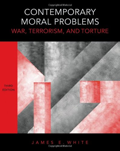 James E. White, ed., Contemporary Moral Problems: War, Terrorism, & Torture (3rd ed.)