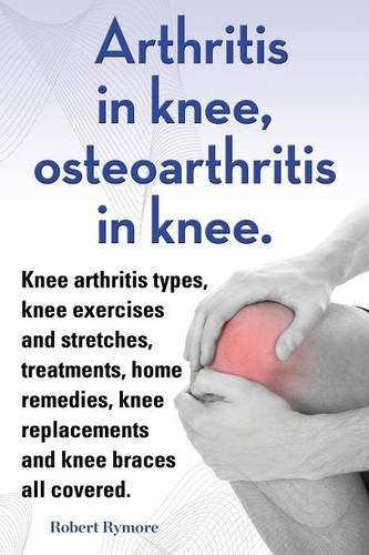 Arthritis in knee, osteoarthritis in knee. Knee arthritis types, knee exercises and stretches, treatments, home remedies, knee replacements and knee braces all covered. PDF