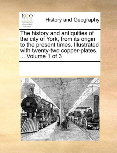 The history and antiquities of the city of York, from its origin to the present times. Illustrated with twenty-two coppe