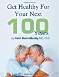 Get Healthy For Your Next 100 Years: A Top MD's Guide To Successful Aging