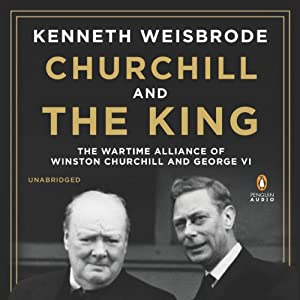 Churchill and the King: The Wartime Alliance of Winston Churchill and George VI | [Kenneth Weisbrode]