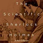 The Scientific Sherlock Holmes: Cracking the Case with Science and Forensics | James O'Brien