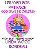 img - for I Prayed For Patience : God Gave Me Children book / textbook / text book