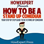 How to Be a Stand Up Comedian: Your Step-by-Step Guide to Be a Stand Up Comedian |  HowExpert Press