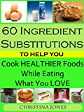 60 Ingredient Substitutions To Help You Cook Healthy Foods While Eating What You Love