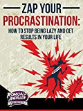 Zap Your Procrastination: How to stop being lazy and get results in your life