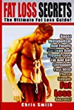 Fat Loss Secrets - Chris Smith: The Ultimate Fat Loss Guide: Boost Metabolism And Finally Get Lean And Ripped, Lose Fat And Get Shredded Fast With These Simple Fat Loss Secrets!