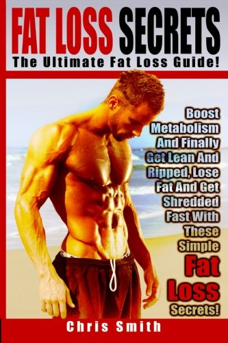 Fat Loss Secrets – Chris Smith: The Ultimate Fat Loss Guide: Boost Metabolism And Finally Get Lean And Ripped, Lose Fat And Get Shredded Fast With These Simple Fat Loss Secrets!
