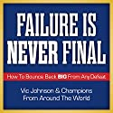 Failure Is Never Final: How to Bounce Back Big from Any Defeat Audiobook by Vic Johnson & Champions from Around the World Narrated by Sean Pratt, Marguerite Gavin
