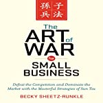 The Art of War for Small Business: Defeat the Competition and Dominate the Market with the Masterful Strategies of Sun Tzu | Becky Sheetz-Runkle