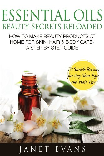 Essential Oils Beauty Secrets Reloaded: How To Make Beauty Products At Home For Skin, Hair & Body Care -A Step By Step Guide & 70 Simple Recipes For A