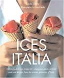 Ices Italia: Meltingly Delicious Recipes for Voluptuous Gelati, Sorbette, and Iced Desserts from Artisan Gelaterias of Italy