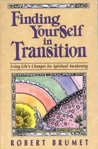 Finding Yourself in Transition: Using Life's Changes for Spiritual Awakening, Robert Brumet