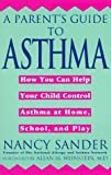 A Parents Guide to Asthma: How You Can Help Your Child Control Asthma at Home, School and Play