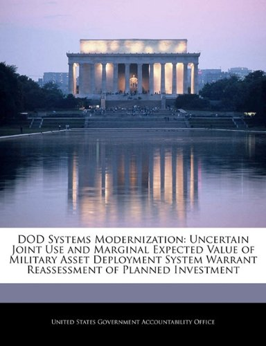 DOD Systems Modernization: Uncertain Joint Use and Marginal Expected Value of Military Asset Deployment System Warrant Reassessment of Planned Investment