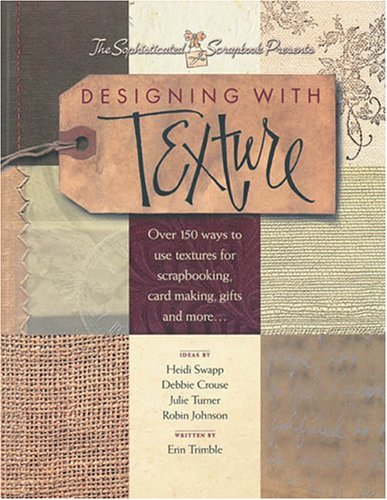 Designing With Texture: Over 150 Ways to Use Textures for Scrapbooking, Card Making, Gifts and More..., Erin Trimble
