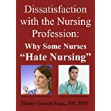 Dissatisfaction with the Nursing Profession: Why Some Nurses &#34;Hate Nursing&#34;by Sherry Gossett Auge