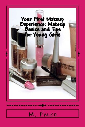 Your First Makeup Experience: Makeup Basics and Tips for Young Girls: Learning All About Makeup Basics For Young Girls PDF