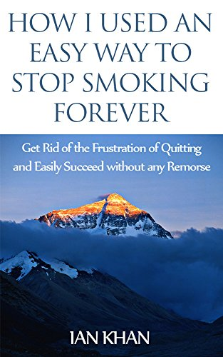 How I Used an Easy Way to Stop Smoking Forever: Get Rid of the Frustration of Quitting and Easily Succeed without any Remorse