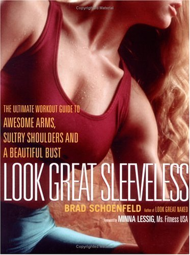 Look Great Sleeveless: The Ultimate Workout Guide to Awesome Arms, Beautiful Bust, and Sultry Shoulders, Schoenfeld, Brad; Lessig, Minna