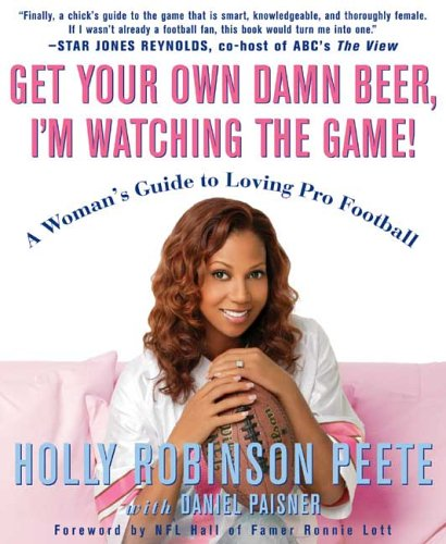 Get Your Own Damn Beer, I'm Watching the Game!: A Woman's Guide to Loving Pro Football, HOLLY ROBINSON PEETE, DANIEL PAISNER