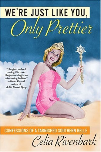 We're Just Like You, Only Prettier: Confessions of a Tarnished Southern Belle, CELIA RIVENBARK