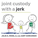 Joint Custody with a Jerk: Raising a Child with an Uncooperative Ex | Judy Corcoran,Julie A. Ross, MA