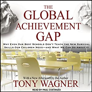 The Global Achievement Gap: Why Even Our Best Schools Don't Teach the New Survival Skills our Children Need - and What We Can Do About it | [Tony Wagner]