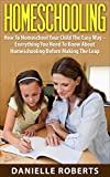 Homeschooling: How To Homeschool Your Child The Easy Way - Everything You Need To Know About Homeschooling Before Making The Leap (How To Homeschool, Education, Homeschool)
