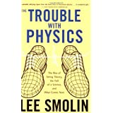 The Trouble With Physics: The Rise of String Theory, The Fall of a Science, and What Comes Next ~ Lee Smolin