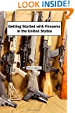 Getting Started with Firearms in the United States: The Complete Guide to Firearms for Newbies