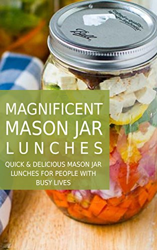 Magnificent Mason Jar Lunches: Quick and Delicious Mason Jar Lunches for People With Busy Lives by Donna Lane