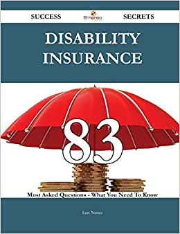 Disability Insurance 83 Success Secrets - 83 Most Asked Questions On Disability Insurance - What You Need To Know