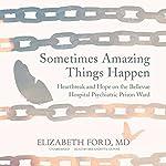 Sometimes Amazing Things Happen: Heartbreak and Hope on the Bellevue Hospital Psychiatric Prison Ward | Elizabeth Ford, MD