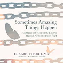 Sometimes Amazing Things Happen: Heartbreak and Hope on the Bellevue Hospital Psychiatric Prison Ward Audiobook by Elizabeth Ford, MD Narrated by Bernadette Dunne