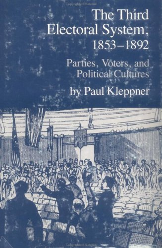 The Third Electoral System 1853-1892: Parties, Voters, and Political Cultures, PAUL KLEPPNER