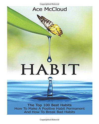 Habit: The Top 100 Best Habits: How To Make A Positive Habit Permanent And How To Break Bad Habits (Personal Development