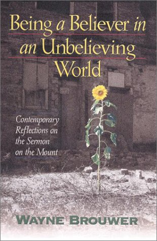 Being a Believer in an Unbelieving World : Contemporary Reflections on the Sermon on the Mount, WAYNE BROUWER