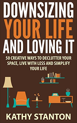 Free Kindle Book : Downsizing Your Life And Loving It: 50 Creative Ways To Declutter Your Space, Live With Less And Simplify Your Life (Simple Living, Downsizing Your Life Book 1)