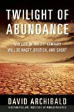 Twilight of Abundance: Why the 21st Century Will Be Nasty, Brutish, and Short