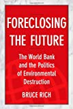 Foreclosing the Future: The World Bank and the Politics of Environmental Destruction
